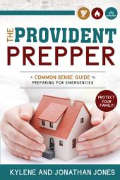 The Provident Prepper: A Common-Sense Guide to Preparing for Emergencies