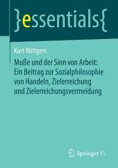 Muße und der Sinn von Arbeit: Ein Beitrag zur Sozialphilosophie von Handeln, Zielerreichung und Zielerreichungsvermeidung