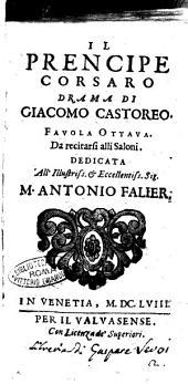 Il prencipe corsaro drama di Giacomo Castoreo. Fauola ottaua. Da recitarsi alli saloni. Dedicata all'illustriss. ... M. Antonio Falier