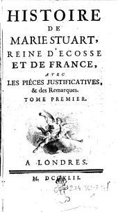 Histoire de Marie Stuart: reine d'Ecosse et de France, avec les piéces justificatives, & des remarques