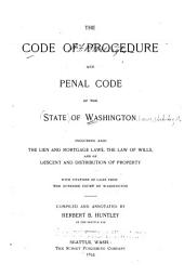 The Code of Procedure and Penal Code of the State of Washington: Including Also the Lien and Mortgage Laws, the Law of Wills, and of Descent and Distribution of Property, with Citations of Cases from the Supreme Court of Washington