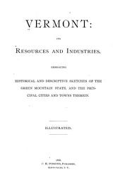 Vermont: Its Resources and Industries: Embracing Historical and Descriptive Sketches of the Green Mountain State, and the Principal Cities and Towns Therin