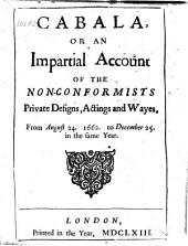 Cabala, Or An Impartial Account of the Non-conformists Private Designs, Actings and Wayes: From August 24. 1662. to December 25. in the Same Year