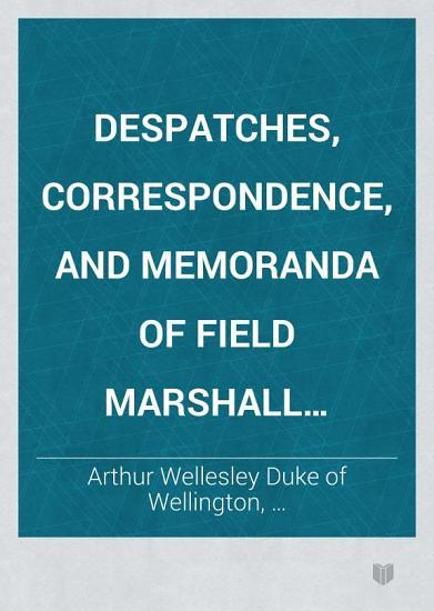 Despatches  Correspondence  and Memoranda of Field Marshal Arthur  Duke of Wellington  K  G   1831 1832 PDF