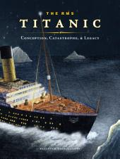 The RMS Titanic: Conception, Catastrophe, and Legacy