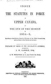 Index to the Statutes in Force in Upper Canada: At the End of the Session of 1854-5, Including a Classification Thereof, a Revision of the Public General Acts, and an Index to the Statutes Not in Force