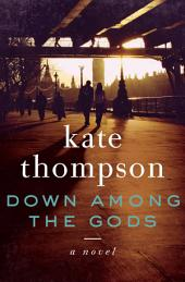 Down Among the Gods: A Novel