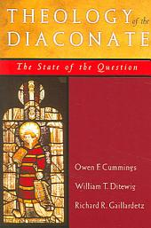 Theology of the Diaconate: The State of the Question : the National Association of Diaconate Directors Keynote Addresses, 2004