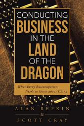 Conducting Business in the Land of the Dragon: What Every Businessperson Needs to Know About China