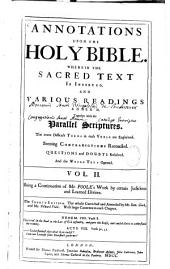Annotations Upon the Holy Bible. Wherein the Sacred Text is Inserted, and Various Readings Annex'd, Together with the Parallel Scriptures. The More Difficult Terms in Each Yerse Explained. Seeming Contradictions Reconciled. Questiond and Doubts Resolved. And the Whole Text Opened