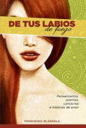 De Tus Labios De Fuego: Pensamientos, Poemas, Canciones E Historias De Amor