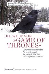 Die Welt von »Game of Thrones«: Kulturwissenschaftliche Perspektiven auf George R.R. Martins »A Song of Ice and Fire«