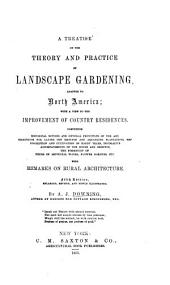 A Treatise on the Theory and Practice of Landscape Gardening, Adapted to North America: With a View to the Improvement of Country Residences. Comprising Historical Notices and General Principles of the Art, Directions for Laying Out Grounds and Arranging Plantations, the Description and Cultivation of Hardy Trees, Decorative Accompaniments to the House and Grounds, the Formation of Pieces of Artificial Water, Flower Gardens, Etc. With Remarks on Rural Architecture