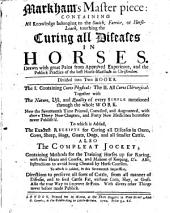 Markham's Masterpiece: containing all knowledge belonging to the smith, farrier, or horseleach, touching the curing all diseases in horses ... Now the seventeenth time printed, corrected and augmented ... To which is added, the exact receipt for curing all diseases in oxen ... Also The compleat jockey ... To which is added, in this seventeenth impression, directions to preserve all sorts of cattle, from all manner of diseases, etc. [The editor's address to the reader signed: G. C.]