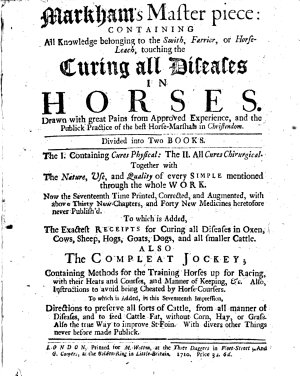 Markham s Masterpiece  containing all knowledge belonging to the smith  farrier  or horseleach  touching the curing all diseases in horses     Now the seventeenth time printed  corrected and augmented     To which is added  the exact receipt for curing all diseases in oxen     Also The compleat jockey     To which is added  in this seventeenth impression  directions to preserve all sorts of cattle  from all manner of diseases  etc   The editor s address to the reader signed  G  C