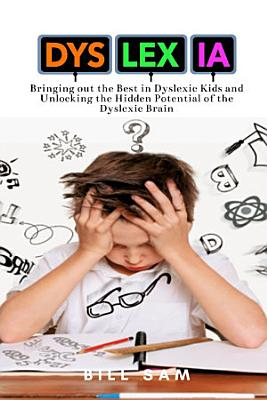Dyslexia  Bringing out the Best in Dyslexic Kids and Unlocking the Hidden Potential of the Dyslexic Brain PDF