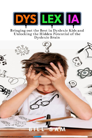 Dyslexia  Bringing out the Best in Dyslexic Kids and Unlocking the Hidden Potential of the Dyslexic Brain