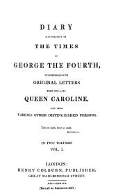 Diary Illustrative of the Times of George the Fourth: Interspersed with Original Letters from the Late Queen Caroline, and from Various Other Distinguished Persons, Volume 1
