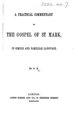 A Practical Commentary on the Gospel of St  Mark  in simple and familiar language  By G  B   i e  Gracilla Boddington   PDF