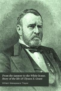 From the tannery to the White house  Story of the life of Ulysses S  Grant PDF