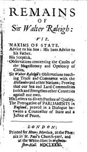 Remains of Sir Walter Raleigh:: Viz. Maxims of State. Advice to His Son: His Sons Advice to His Father. His Sceptick. Observations Concerning the Causes of the Magnificency and Opulency of Cities. Sir Walter Raleigh's Observations Touching Trade and Commerce with the Hollander and Other Nations ... His Letters to Divers Persons of Quality. The Prerogative of Parliaments in England ...