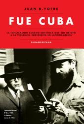 Fue Cuba: La infiltración cubano-soviética que dio origen a la violencia subversiva en...