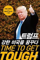 트럼프, 강한 미국을 꿈꾸다 TIME TO GET TOUGH: 트럼프가 직접 쓴 '아메리카 퍼스트'를 위한 제언