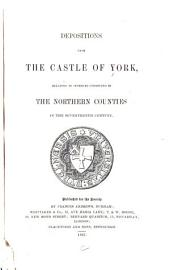 Depositions from the Castle of York: Relating to Offenses Committed in the Northern Counties in the Seventeenth Century, Volume 40
