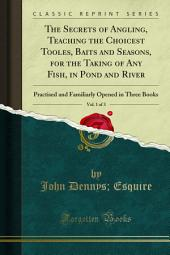 The Secrets of Angling, Teaching the Choicest Tooles, Baits and Seasons, for the Taking of Any Fish, in Pond and River, Vol. 1 of 3: Practised and Familiarly Opened in Three Books