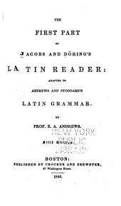 The First Part of Jacobs and Döring's Latin Reader: Adapted to Andrew's and Stoddars's Latin Grammar. By Prof. E.A. Andrews