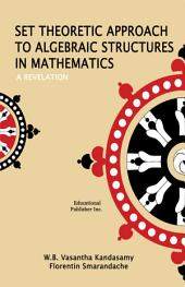Set Theoretic Approach to Algebraic Structures in Mathematics - A Revelation