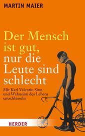 Der Mensch ist gut, nur die Leute sind schlecht: Mit Karl Valentin Sinn und Wahnsinn des Lebens entschlüsseln
