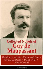 Collected Novels of Guy de Maupassant (Bel-Ami + A Life + Pierre and Jean + Strong as Death + Mont Oriol + Notre Coeur): From one of the greatest French writers, widely regarded as the 'Father of Short Story' writing, who had influenced Tolstoy, W. Somerset Maugham, O. Henry, Anton Chekhov and Henry James