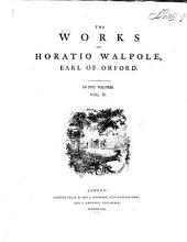 The Works of Horatio Walpole, Earl of Orford ...: The castle of Otranto. An account of the giants lately discovered. Historic doubts on the life and reign of Richard III, with supplement, observations, etc. Ædes walpolianæ; or, A description of the pictures at Houghton hall. Sermon on painting. Nature will prevail: a moral entertainment. Thoughts on tragedy. Thoughts on comedy. Detection of a late forgery, called Testament politique du chevalier Robert Walpoole. Life of Rev. Thomas Baker. Account of my conduct relative to the places I hold under government. Letters to and from ministers. Description of Strawberry hill. On modern gardening. On the late dismission of a general officer
