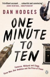One Minute To Ten: Cameron, Milliband and Clegg. Three Men, One Ambition and the Price of Power