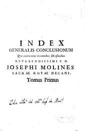 Index generalis conclusionum quae continentur in omnibus Decisionibus Reverendissimi P.D. Iosephi Molines Sacrae Rotae decani: tomus primus