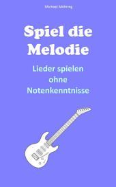 Spiel die Melodie: Lieder spielen ohne Notenkenntnisse