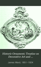 Historic Ornament: Pottery; enamels; ivories; metal-work; furniture; textile fabrics; mosaics; glass; and book decoration