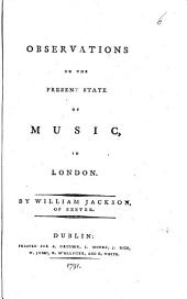 Observations on the Present State of Music, in London: By William Jackson of Exeter