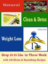 Natural Clean & Detox Weight Loss: Drop 12-15 Lbs. in Three Week with 130 Divine & Nourishing Recipes