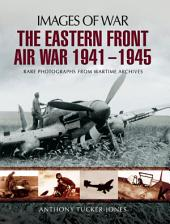 The Eastern Front Air War 1941-1945: Rare Photographs from Wartime Archives