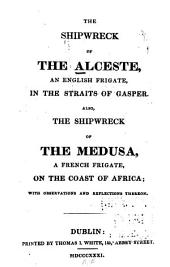 The Shipwreck of the Alceste, an English Frigate, in the Straits of Gasper: Also, The Shipwreck of the Medusa ... a French Frigate, on the Coast of Africa ; with Observations and Reflections Thereon