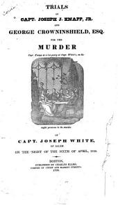 Trials of Capt. Joseph J. Knapp, Jr. and George Crowninshield, Esq: For the Murder of Capt. Joseph White of Salem, on the Night of the Sixth of April 1830