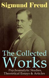 The Collected Works of Sigmund Freud: Psychoanalytic Studies, Theoretical Essays & Articles: The Interpretation of Dreams, Psychopathology of Everyday Life, Dream Psychology, Three Contributions to the Theory of Sex, The History of the Psychoanalytic Movement, Leonardo da Vinci…