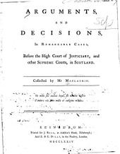 Arguments and decisions, in remarkable cases: before the High Court of Justiciary, and other supreme courts, in Scotland