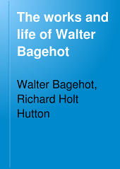 The Works and Life of Walter Bagehot: Volume 1