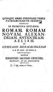 Quinque orbis Christ. urbes, patriarcharum sedibus nobiles ...