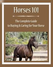 Horses 101: The Complete Guide to Buying & Caring for Your Horse