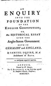 An Enquiry Into the Foundation of the English Constitution: Or, An Historical Essay Upon the Anglo-Saxon Government Both in Germany and England