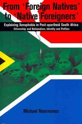 From Foreign Natives to Native Foreigners. Explaining Xenophobia in Post-apartheid South Africa: Explaining Xenophobia in Post-apartheid South Africa : Citizenship and Nationalism, Identity and Politics